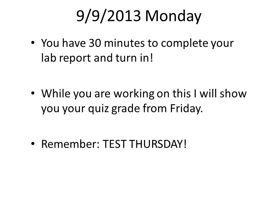 9/9/2013 Monday You have 30 minutes to complete your lab report and turn in! While you are working on this I will show you your quiz grade from Friday