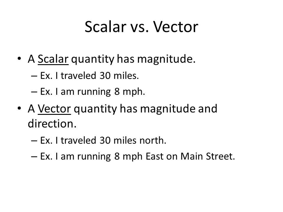 Scalar vs. Vector A Scalar quantity has magnitude. – Ex. I traveled 30 miles. – Ex. I am running 8 mph. A Vector quantity has magnitude and direction.