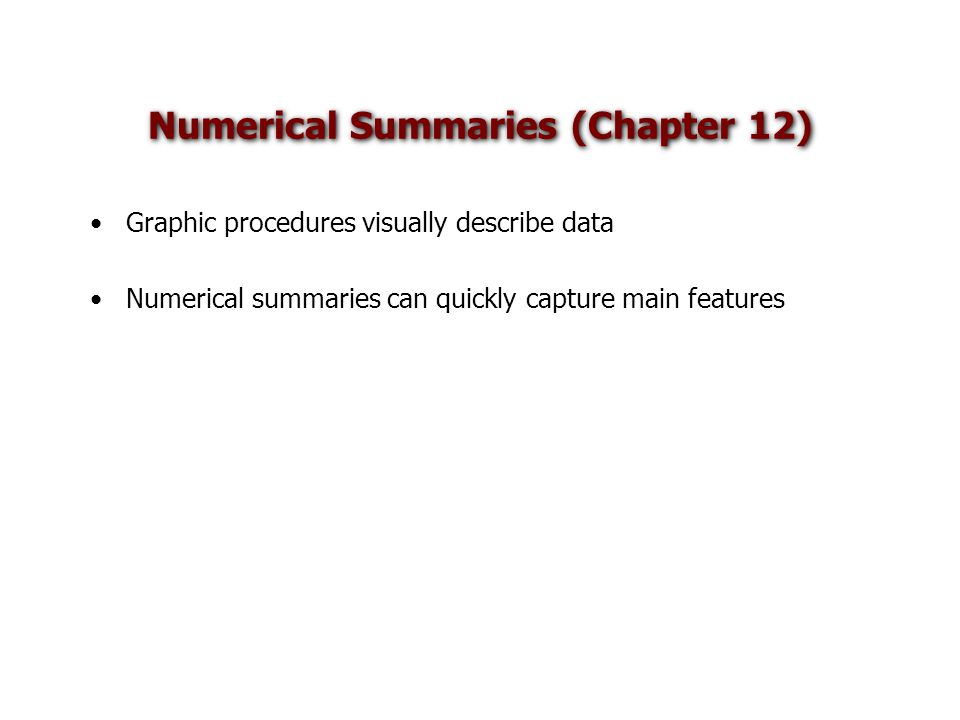 Numerical Summaries (Chapter 12) Graphic procedures visually describe data Numerical summaries can quickly capture main features
