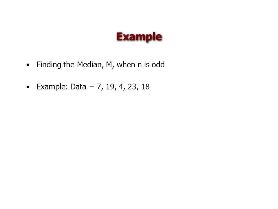 Example Finding the Median, M, when n is odd Example: Data = 7, 19, 4, 23, 18