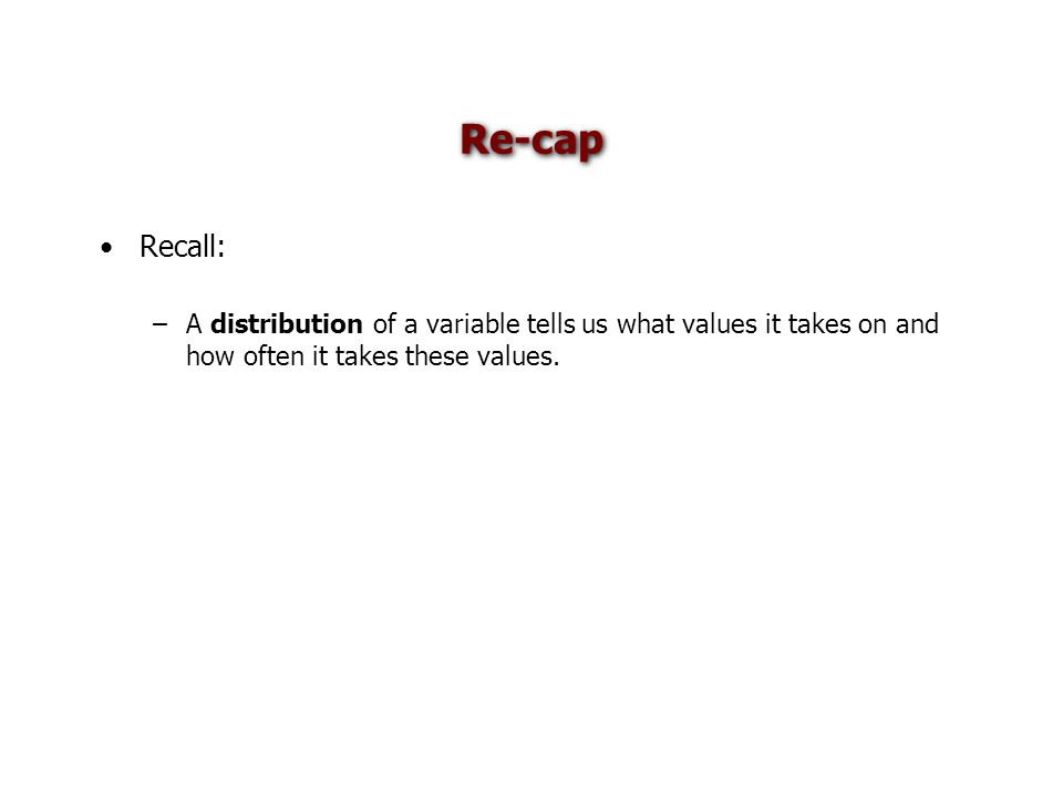 Re-cap Recall: –A distribution of a variable tells us what values it takes on and how often it takes these values.