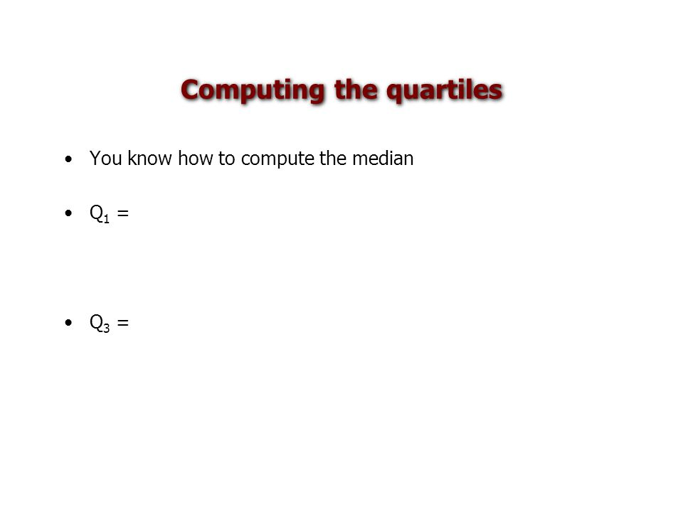 Computing the quartiles You know how to compute the median Q 1 = Q 3 =