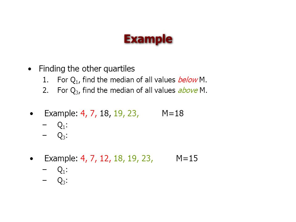 Example Finding the other quartiles 1.For Q 1, find the median of all values below M. 2.For Q 3, find the median of all values above M. Example: 4, 7,