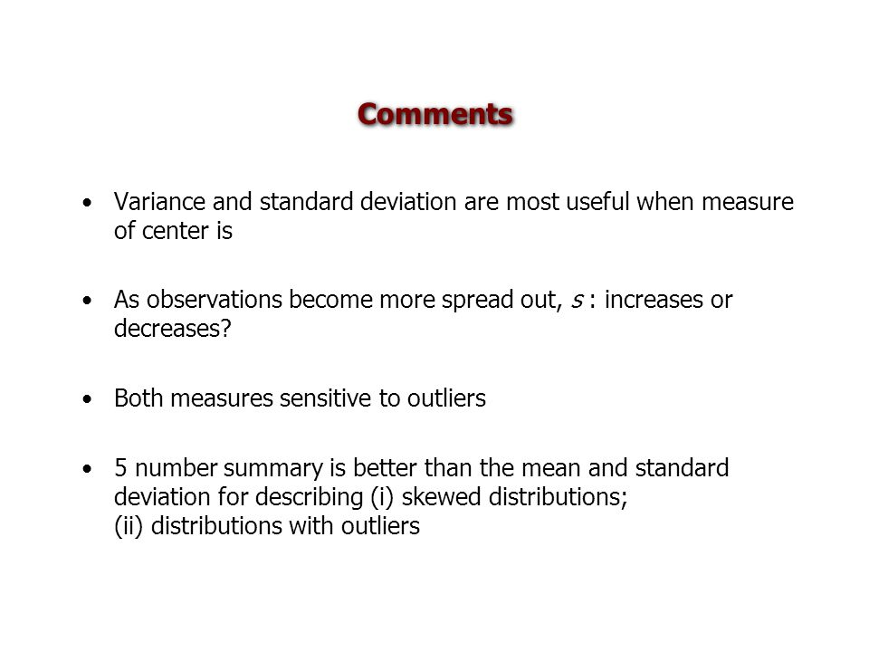 Comments Variance and standard deviation are most useful when measure of center is As observations become more spread out, s : increases or decreases?