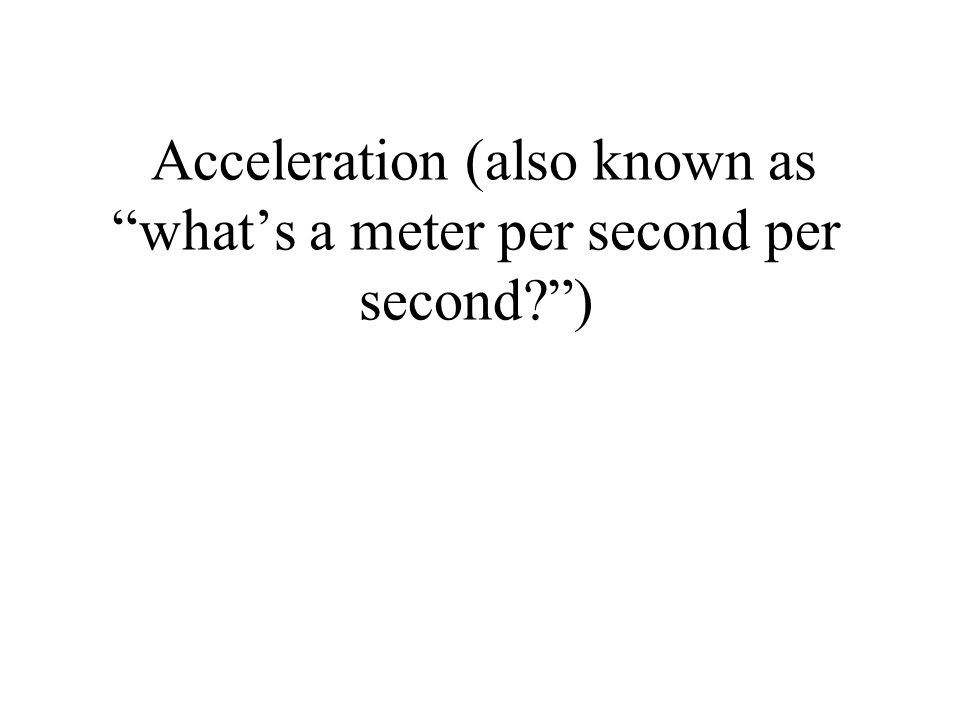 """Acceleration (also known as """"what's a meter per second per second?"""")"""