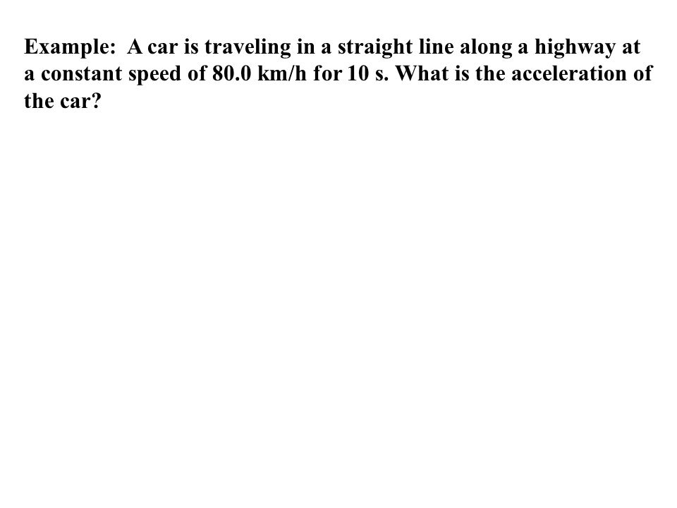Example: A car is traveling in a straight line along a highway at a constant speed of 80.0 km/h for 10 s.