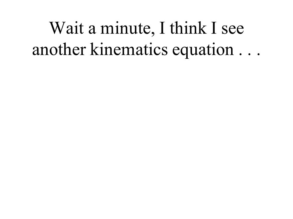 Wait a minute, I think I see another kinematics equation...