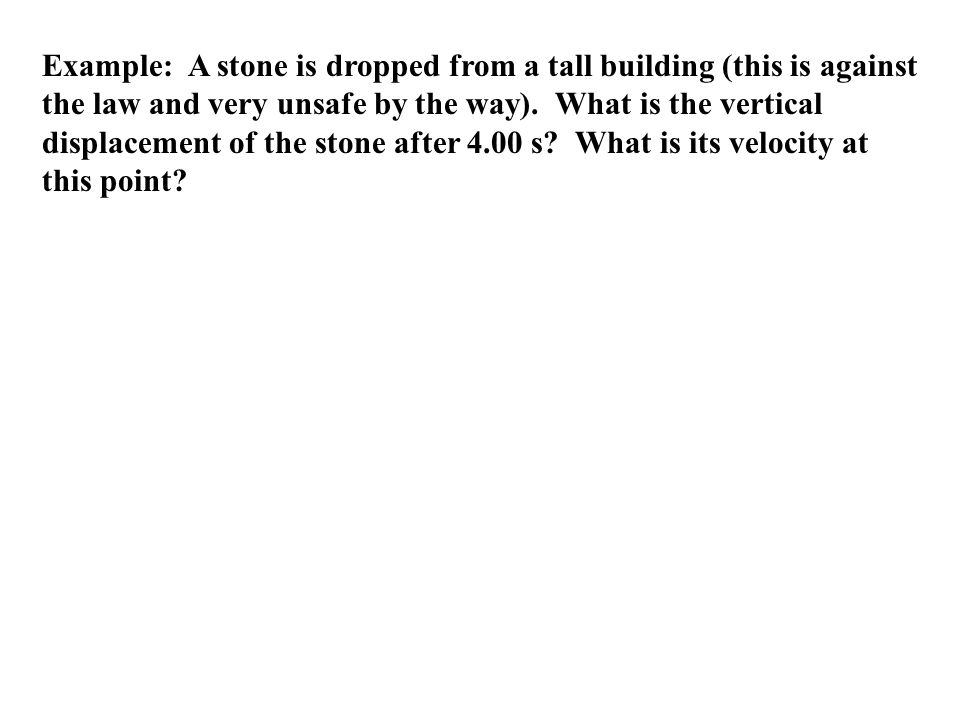 Example: A stone is dropped from a tall building (this is against the law and very unsafe by the way). What is the vertical displacement of the stone