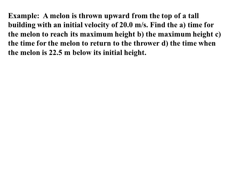 Example: A melon is thrown upward from the top of a tall building with an initial velocity of 20.0 m/s.