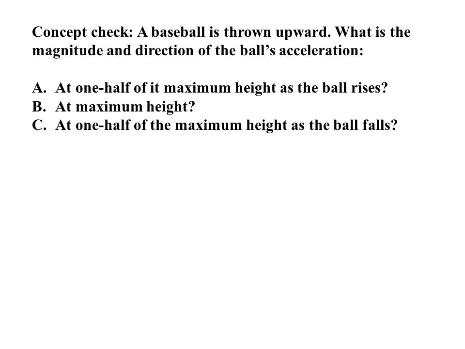 Concept check: A baseball is thrown upward. What is the magnitude and direction of the ball's acceleration: A.At one-half of it maximum height as the
