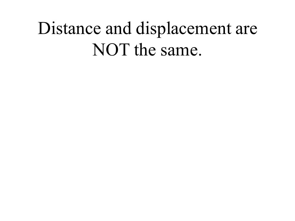 Distance and displacement are NOT the same.