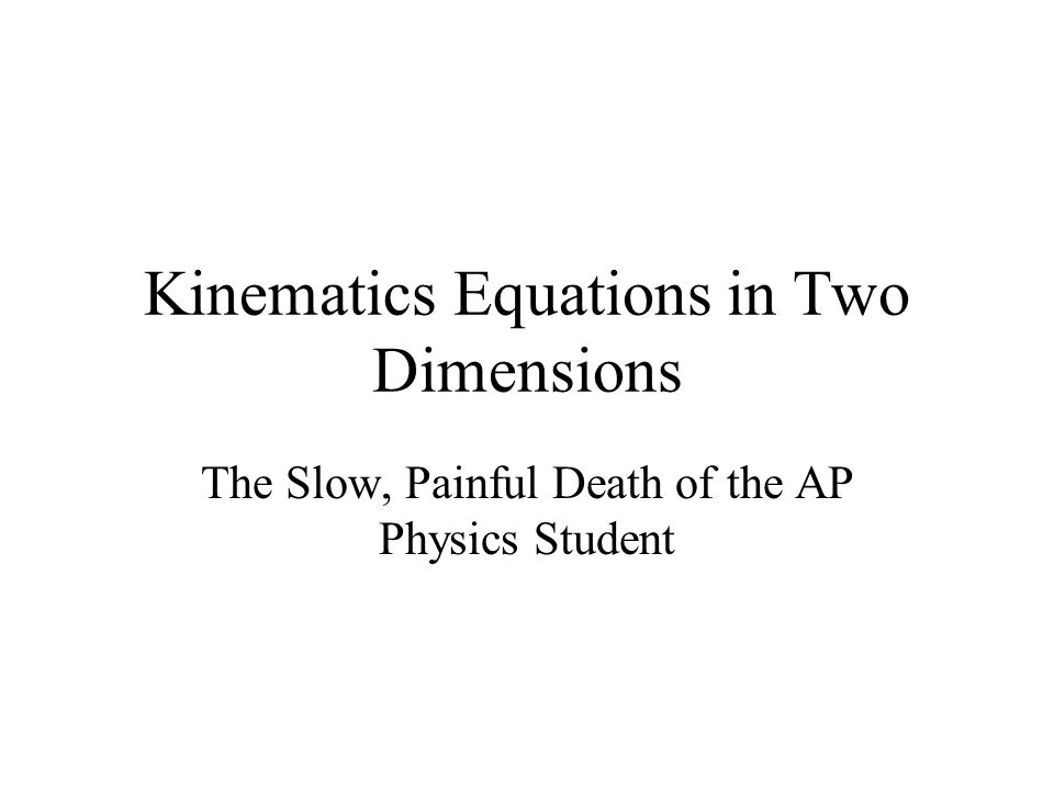 Kinematics Equations in Two Dimensions The Slow, Painful Death of the AP Physics Student