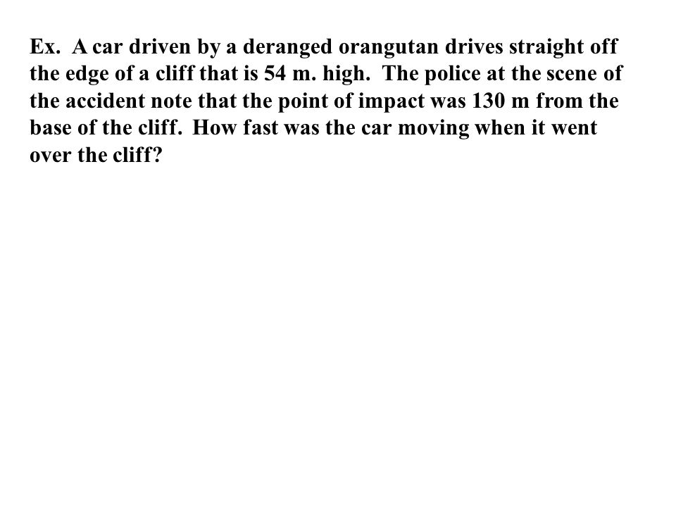 Ex. A car driven by a deranged orangutan drives straight off the edge of a cliff that is 54 m. high. The police at the scene of the accident note that