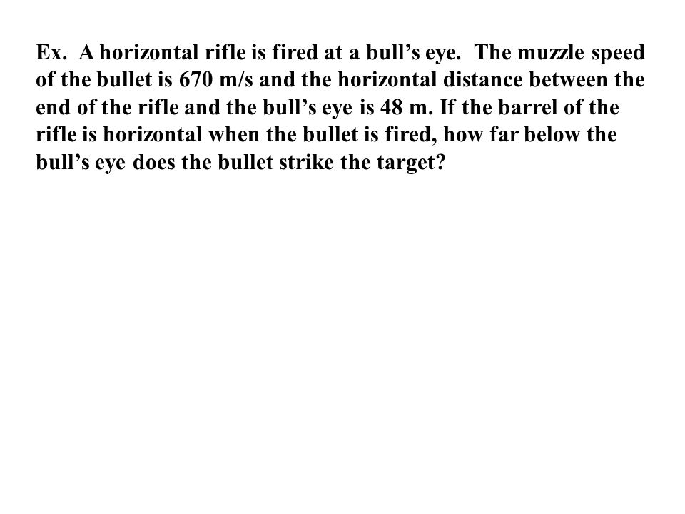 Ex. A horizontal rifle is fired at a bull's eye. The muzzle speed of the bullet is 670 m/s and the horizontal distance between the end of the rifle an