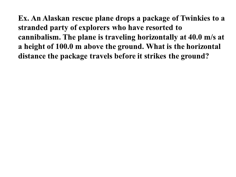 Ex. An Alaskan rescue plane drops a package of Twinkies to a stranded party of explorers who have resorted to cannibalism. The plane is traveling hori