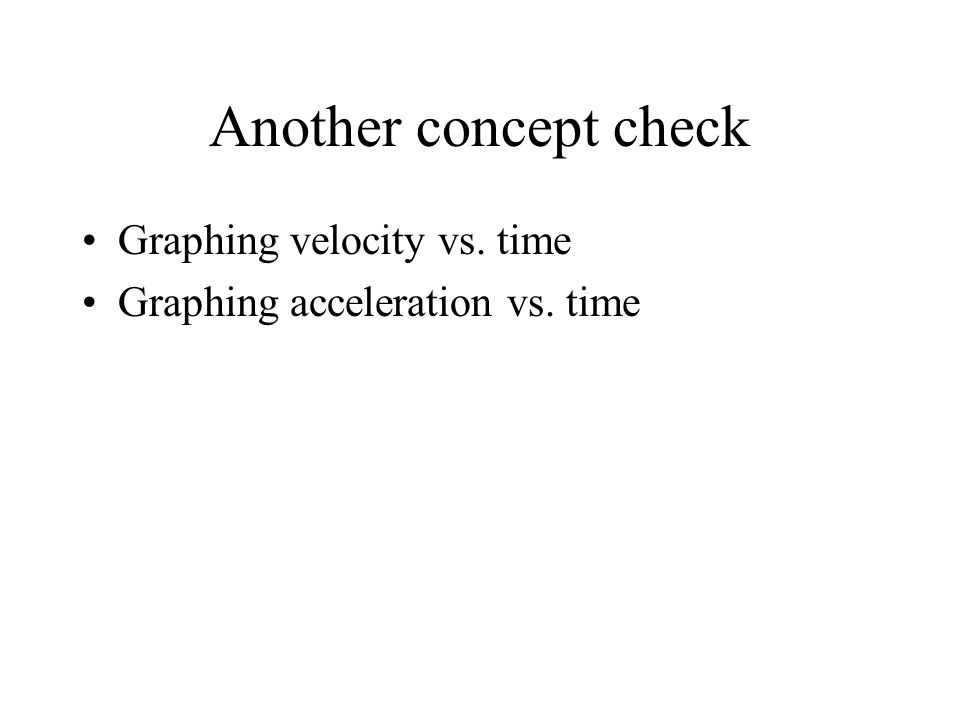 Another concept check Graphing velocity vs. time Graphing acceleration vs. time