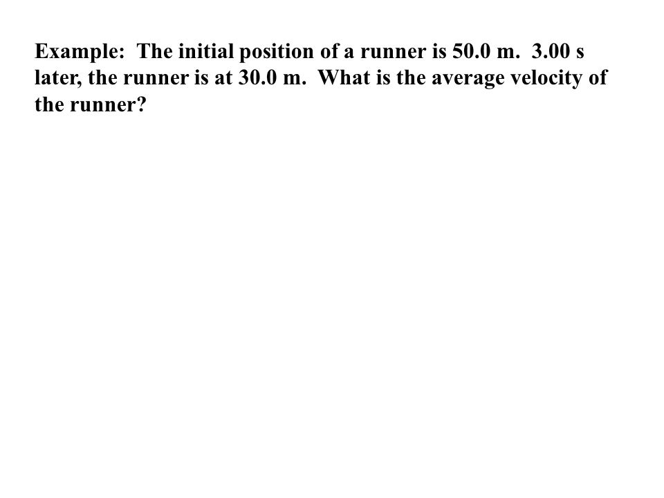 Example: The initial position of a runner is 50.0 m. 3.00 s later, the runner is at 30.0 m. What is the average velocity of the runner?