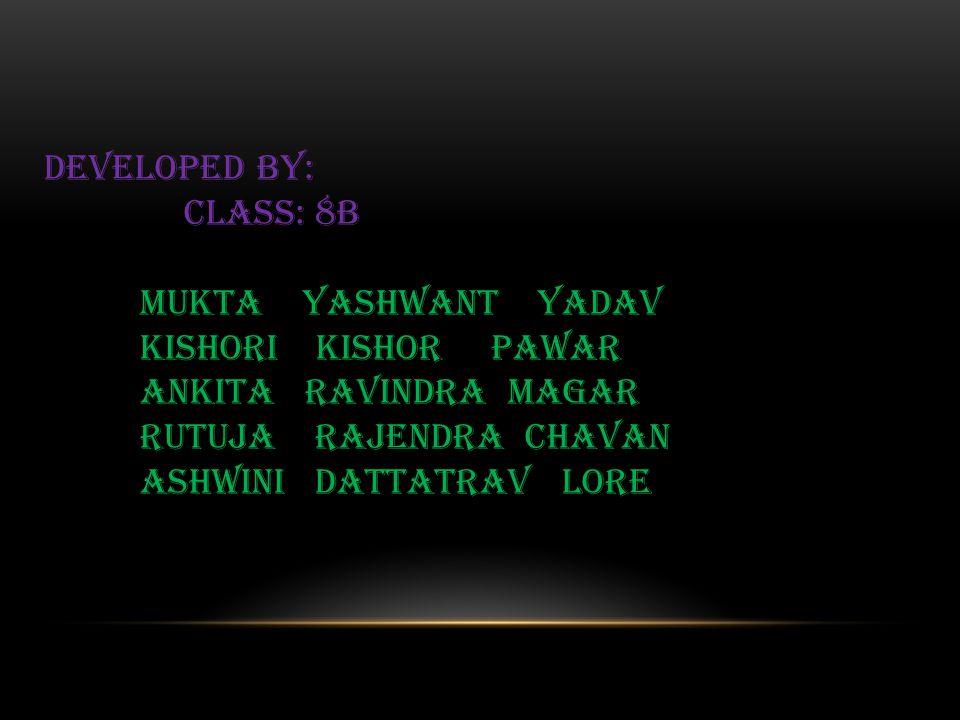 DEVELOPED BY: Class: 8B MUKTA YASHWANT YADAV KISHORI KISHOR PAWAR ANKITA RAVINDRA MAGAR RUTUJA RAJENDRA CHAVAN ASHWINI DATTATRAV LORE