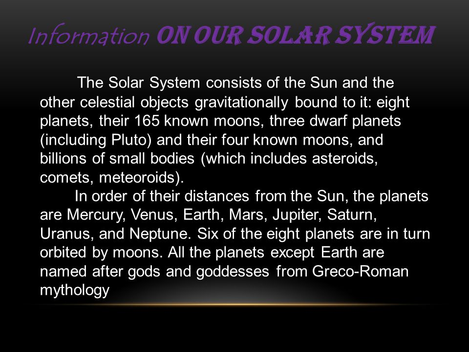Information on our Solar System The Solar System consists of the Sun and the other celestial objects gravitationally bound to it: eight planets, their 165 known moons, three dwarf planets (including Pluto) and their four known moons, and billions of small bodies (which includes asteroids, comets, meteoroids).