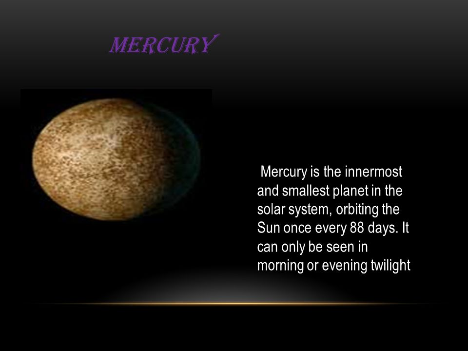 Mercury Mercury is the innermost and smallest planet in the solar system, orbiting the Sun once every 88 days.