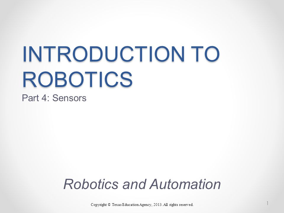 INTRODUCTION TO ROBOTICS INTRODUCTION TO ROBOTICS Part 4: Sensors Robotics and Automation Copyright © Texas Education Agency, 2013.