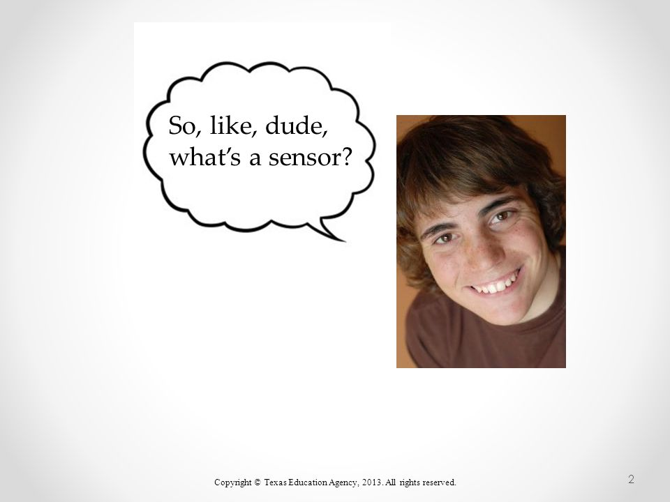So, like, dude, what's a sensor Copyright © Texas Education Agency, 2013. All rights reserved. 2