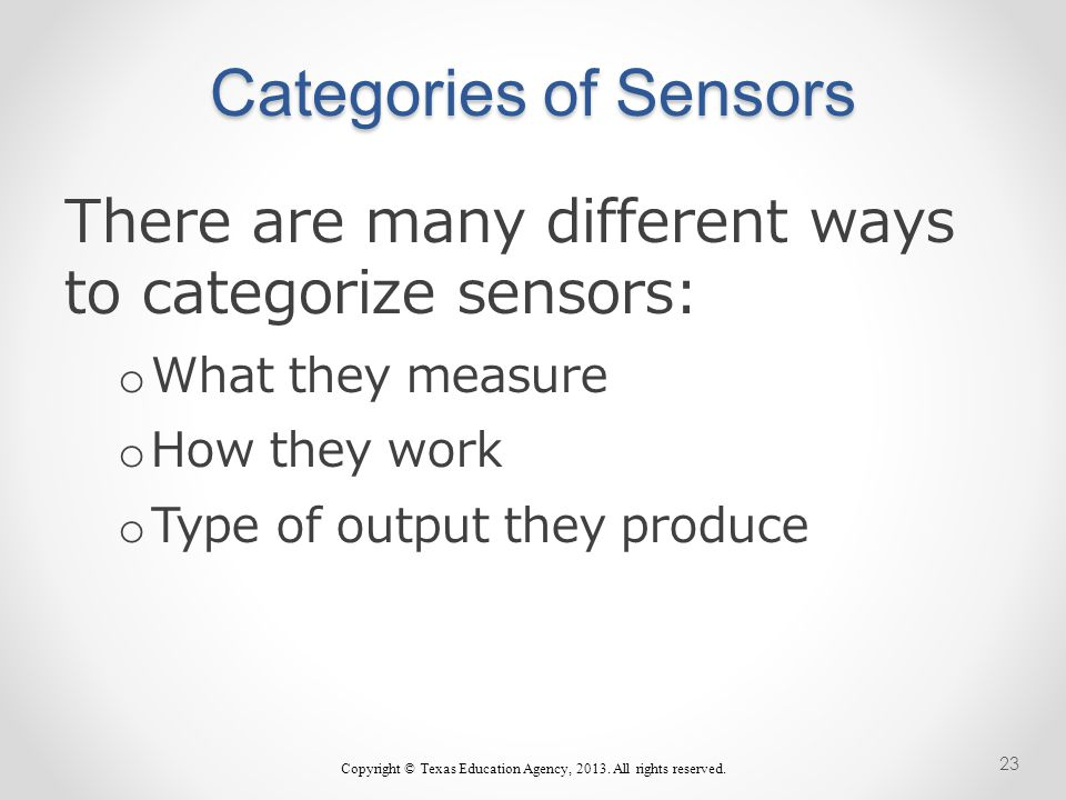 Categories of Sensors There are many different ways to categorize sensors: o What they measure o How they work o Type of output they produce Copyright © Texas Education Agency, 2013.