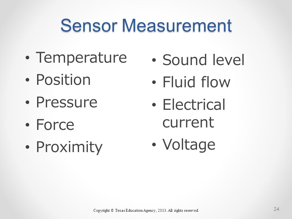 Sensor Measurement Sound level Fluid flow Electrical current Voltage Temperature Position Pressure Force Proximity Copyright © Texas Education Agency, 2013.