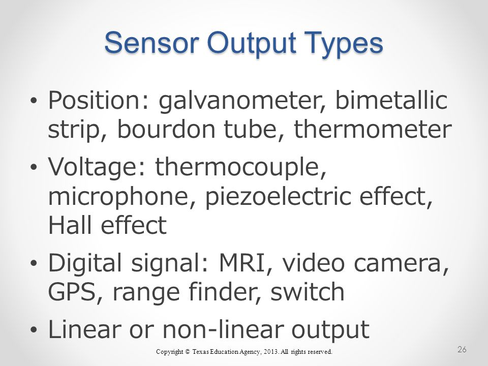 Position: galvanometer, bimetallic strip, bourdon tube, thermometer Voltage: thermocouple, microphone, piezoelectric effect, Hall effect Digital signal: MRI, video camera, GPS, range finder, switch Linear or non-linear output Copyright © Texas Education Agency, 2013.