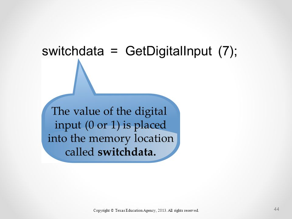 switchdata = GetDigitalInput (7); The value of the digital input (0 or 1) is placed into the memory location called switchdata.
