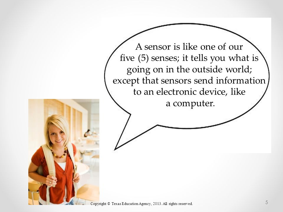 A sensor is like one of our five (5) senses; it tells you what is going on in the outside world; except that sensors send information to an electronic device, like a computer.