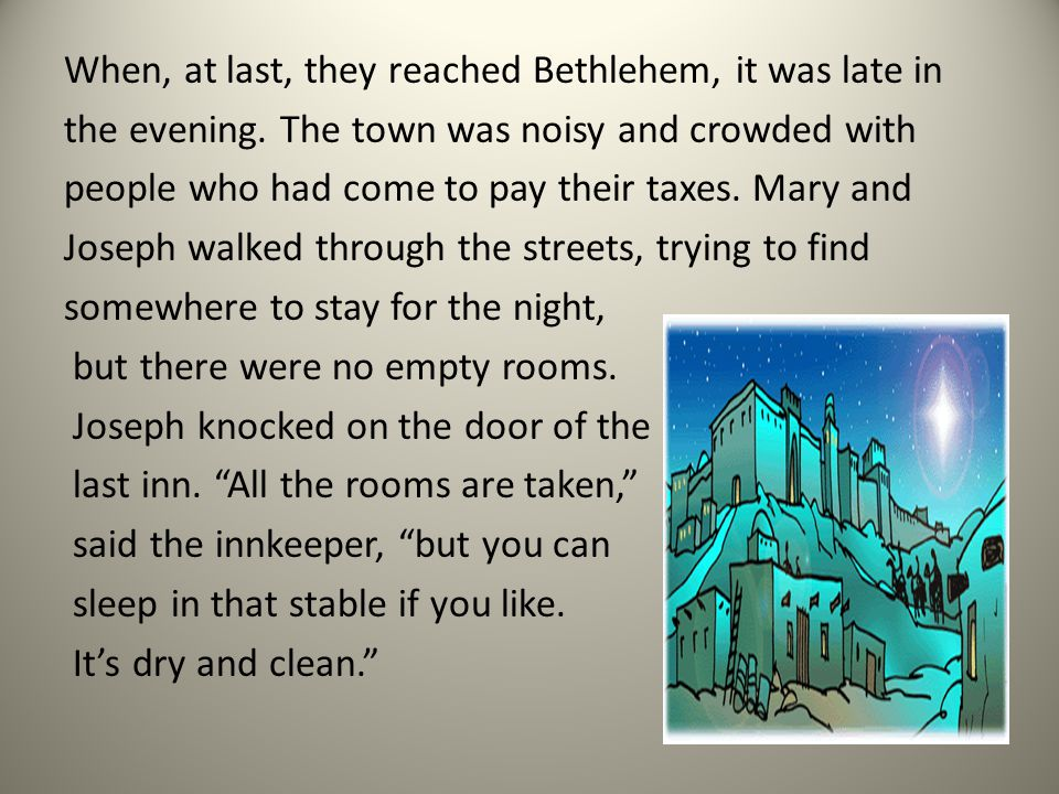 When, at last, they reached Bethlehem, it was late in the evening. The town was noisy and crowded with people who had come to pay their taxes. Mary an