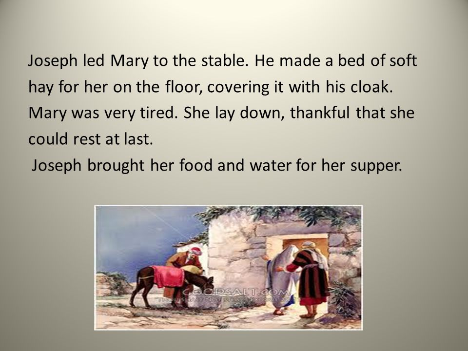Joseph led Mary to the stable. He made a bed of soft hay for her on the floor, covering it with his cloak. Mary was very tired. She lay down, thankful