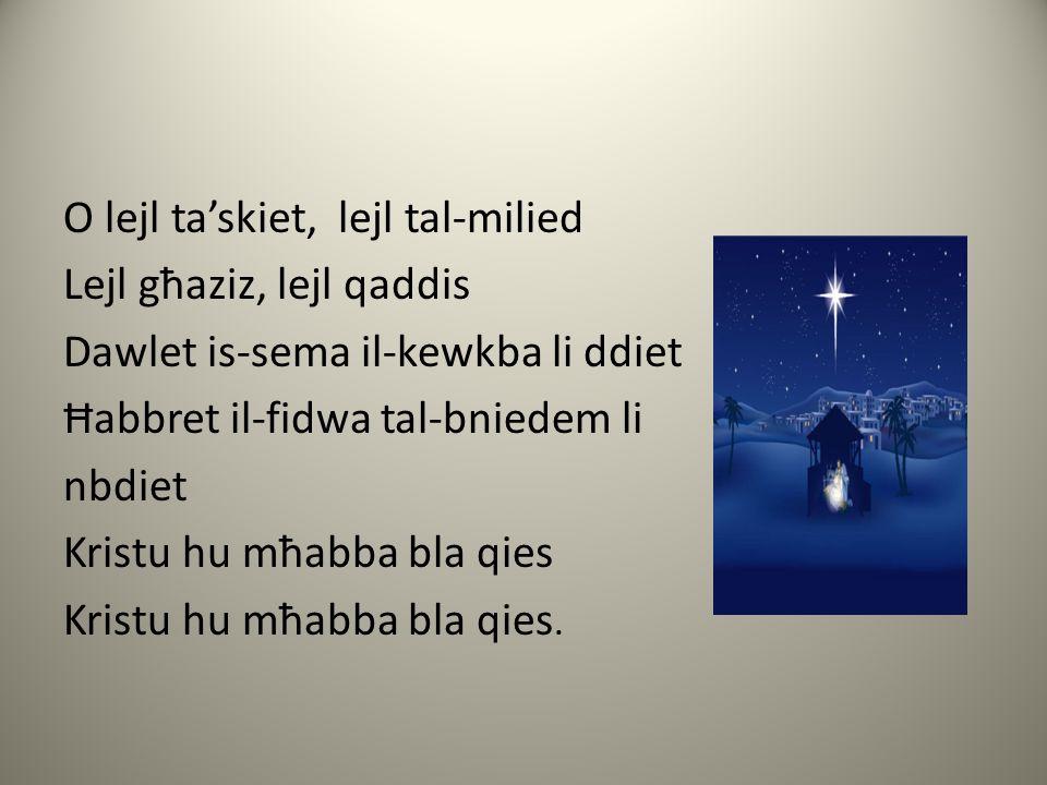 O lejl ta'skiet, lejl tal-milied Lejl għaziz, lejl qaddis Dawlet is-sema il-kewkba li ddiet Ħabbret il-fidwa tal-bniedem li nbdiet Kristu hu mħabba bla qies Kristu hu mħabba bla qies.