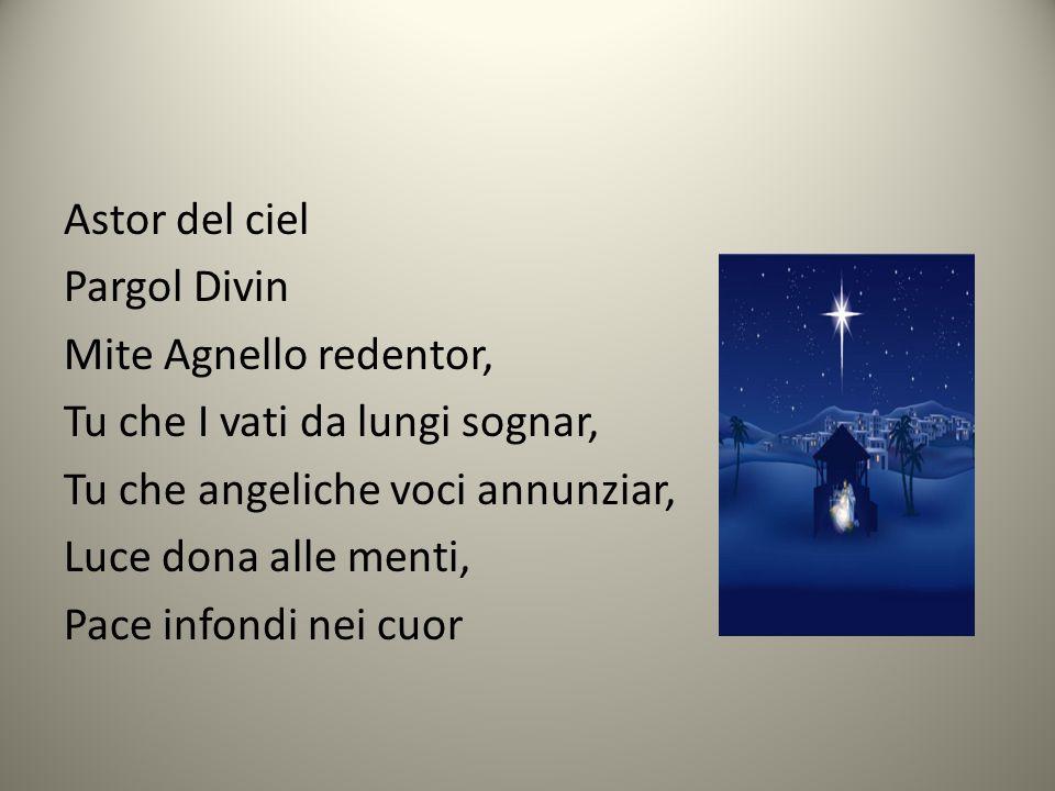 Astor del ciel Pargol Divin Mite Agnello redentor, Tu che I vati da lungi sognar, Tu che angeliche voci annunziar, Luce dona alle menti, Pace infondi nei cuor