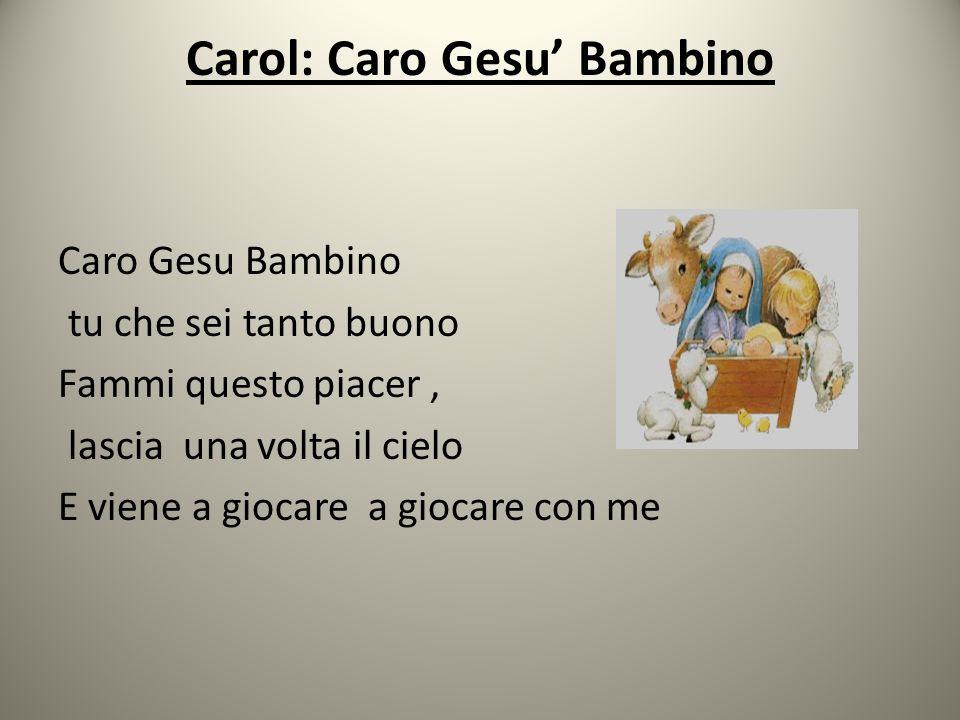 Carol: Caro Gesu' Bambino Caro Gesu Bambino tu che sei tanto buono Fammi questo piacer, lascia una volta il cielo E viene a giocare a giocare con me