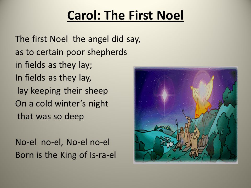 Carol: The First Noel The first Noel the angel did say, as to certain poor shepherds in fields as they lay; In fields as they lay, lay keeping their sheep On a cold winter's night that was so deep No-el no-el, No-el no-el Born is the King of Is-ra-el