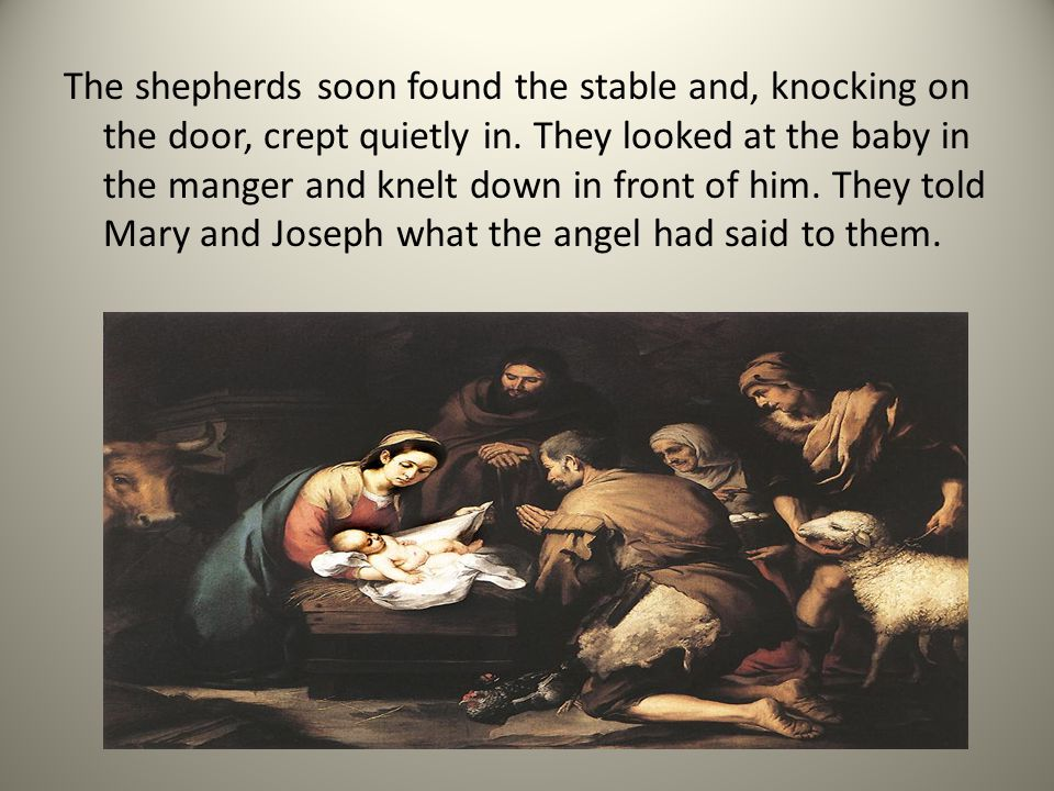The shepherds soon found the stable and, knocking on the door, crept quietly in. They looked at the baby in the manger and knelt down in front of him.