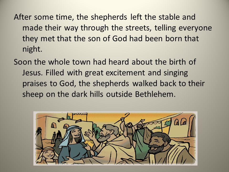 After some time, the shepherds left the stable and made their way through the streets, telling everyone they met that the son of God had been born that night.