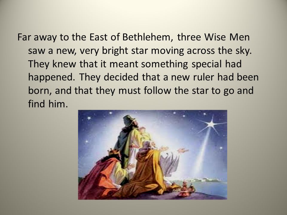 Far away to the East of Bethlehem, three Wise Men saw a new, very bright star moving across the sky.