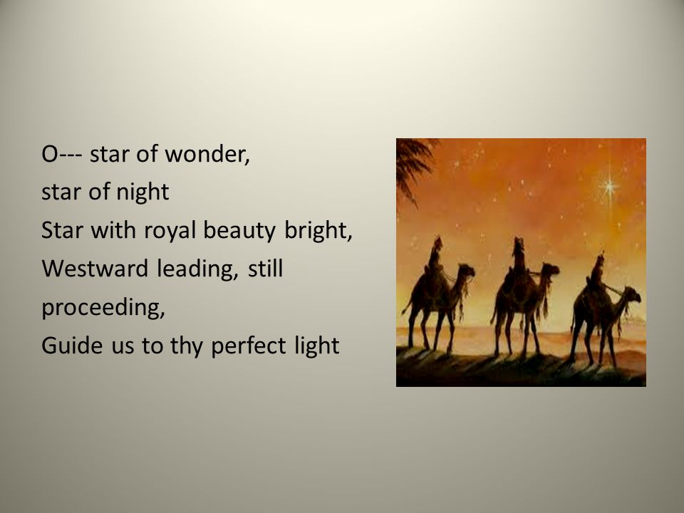 O--- star of wonder, star of night Star with royal beauty bright, Westward leading, still proceeding, Guide us to thy perfect light