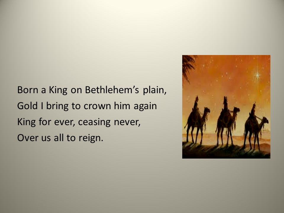 Born a King on Bethlehem's plain, Gold I bring to crown him again King for ever, ceasing never, Over us all to reign.