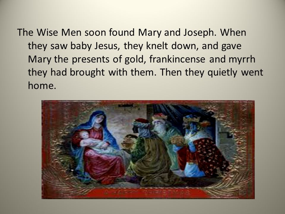The Wise Men soon found Mary and Joseph. When they saw baby Jesus, they knelt down, and gave Mary the presents of gold, frankincense and myrrh they ha