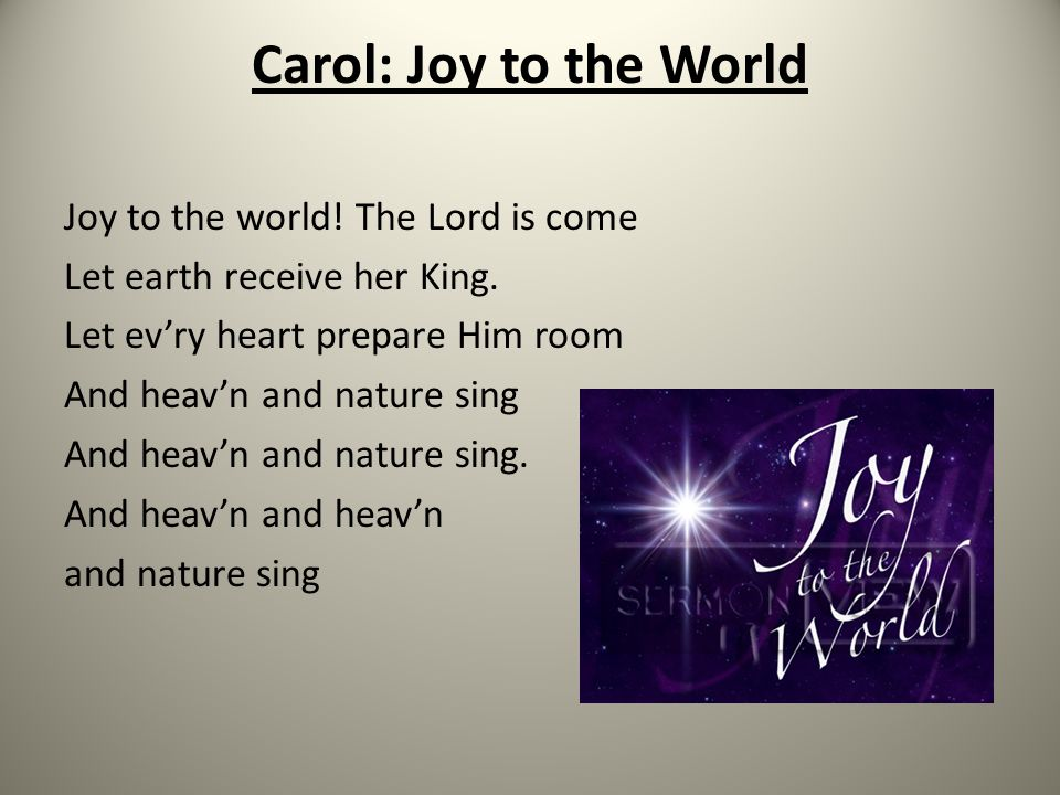 Carol: Joy to the World Joy to the world! The Lord is come Let earth receive her King. Let ev'ry heart prepare Him room And heav'n and nature sing And