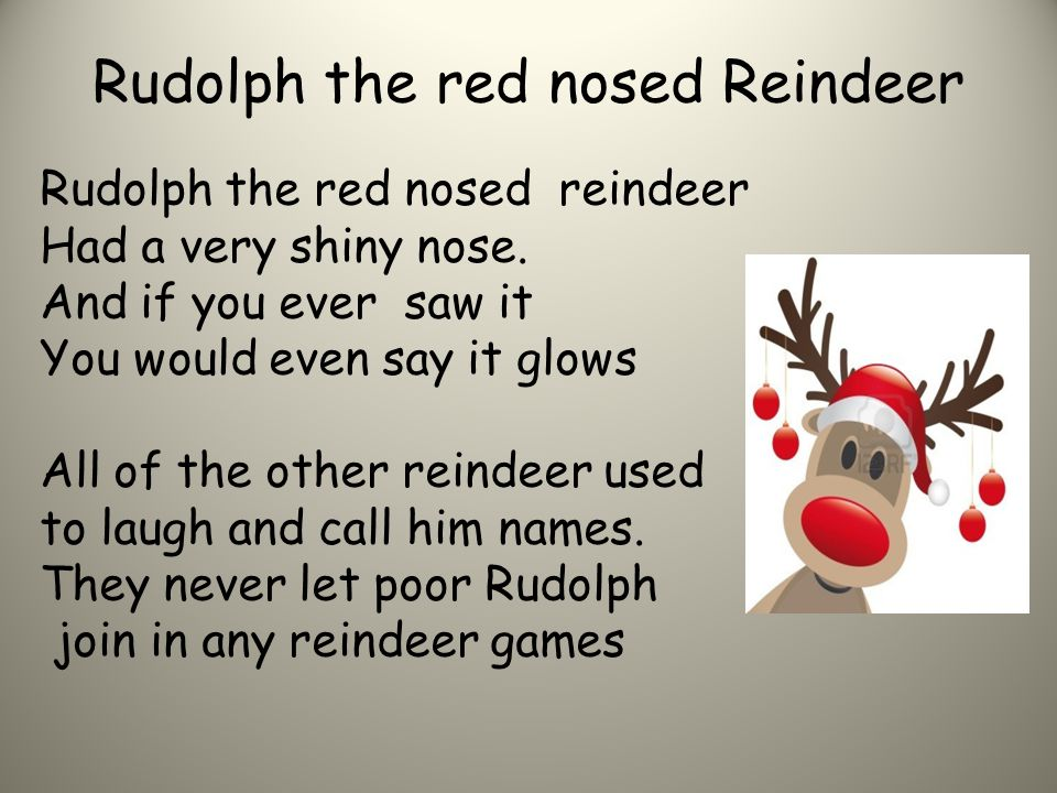 Rudolph the red nosed Reindeer Rudolph the red nosed reindeer Had a very shiny nose. And if you ever saw it You would even say it glows All of the oth