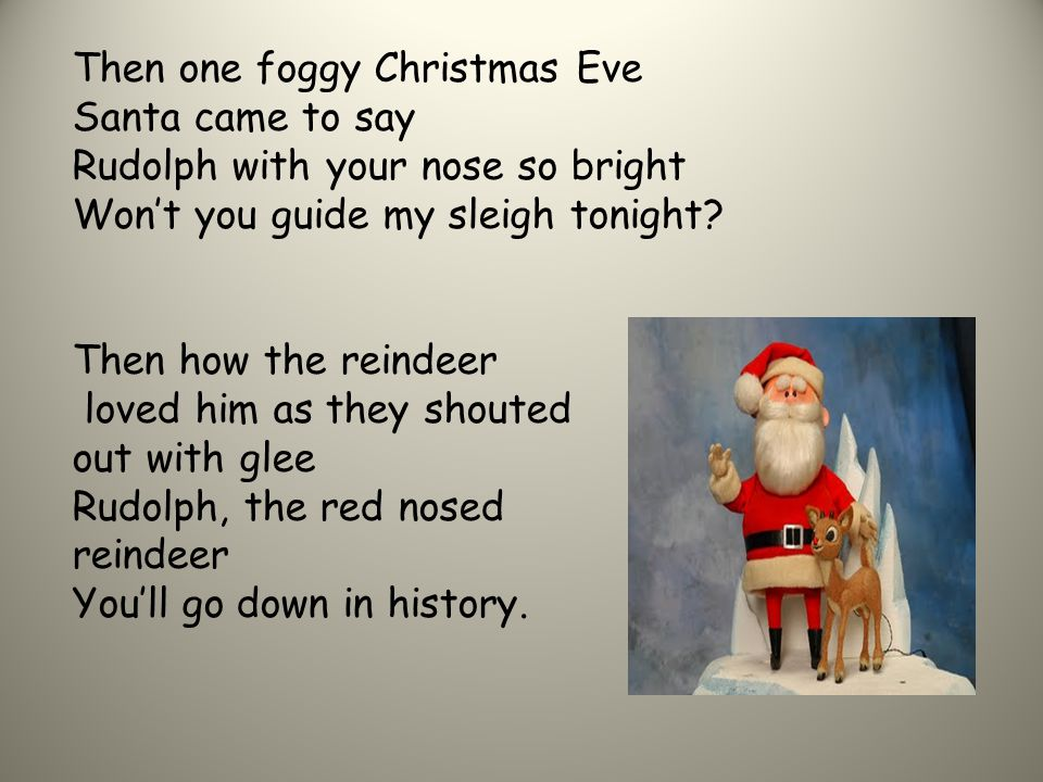 Then one foggy Christmas Eve Santa came to say Rudolph with your nose so bright Won't you guide my sleigh tonight.