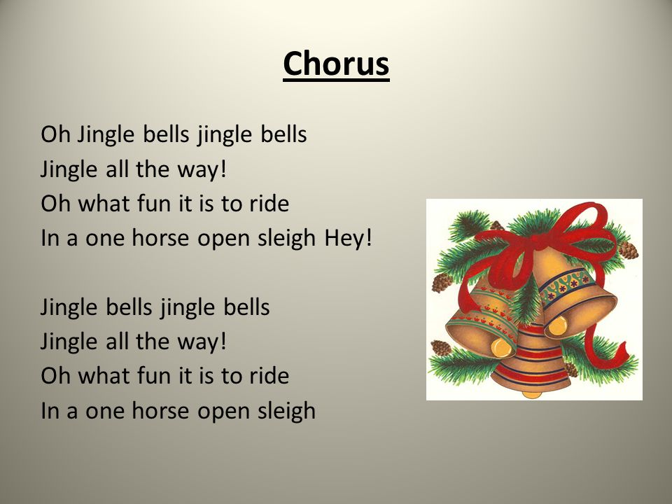 Chorus Oh Jingle bells jingle bells Jingle all the way! Oh what fun it is to ride In a one horse open sleigh Hey! Jingle bells jingle bells Jingle all