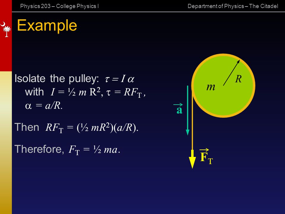Physics 203 – College Physics I Department of Physics – The Citadel Example Isolate the pulley:  with I = ½ m R 2,  = RF T,  = a/R. Then RF