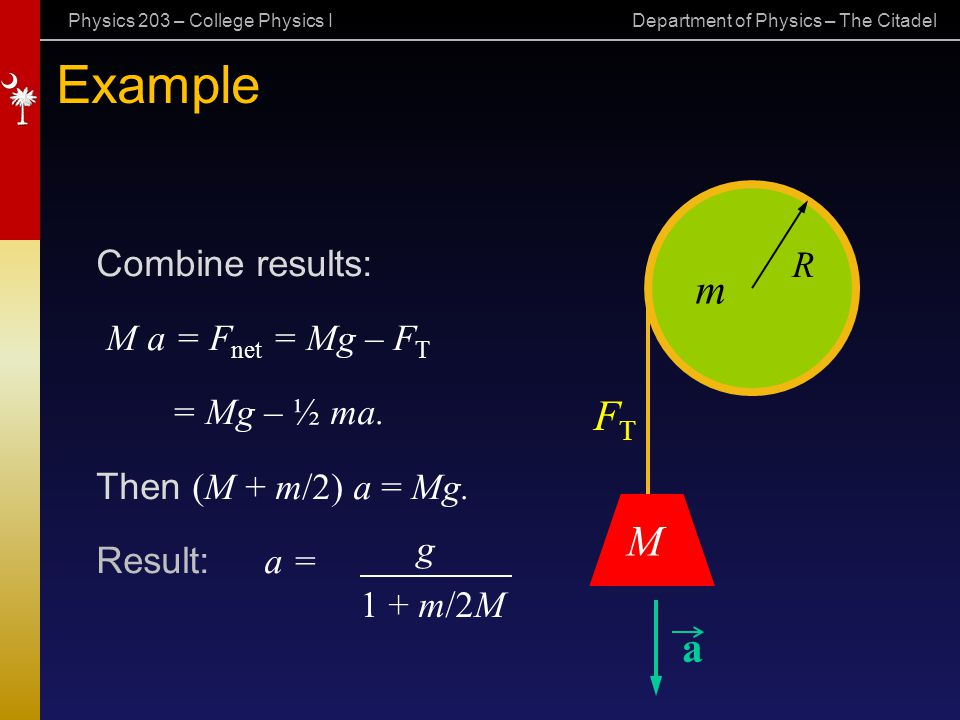 Physics 203 – College Physics I Department of Physics – The Citadel Example Combine results: M a = F net = Mg – F T = Mg – ½ ma. Then (M + m/2) a = Mg