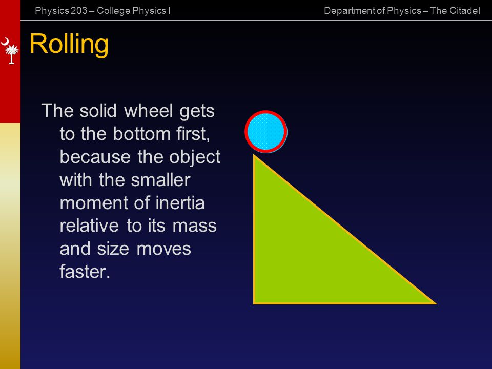 Physics 203 – College Physics I Department of Physics – The Citadel Rolling The solid wheel gets to the bottom first, because the object with the smal